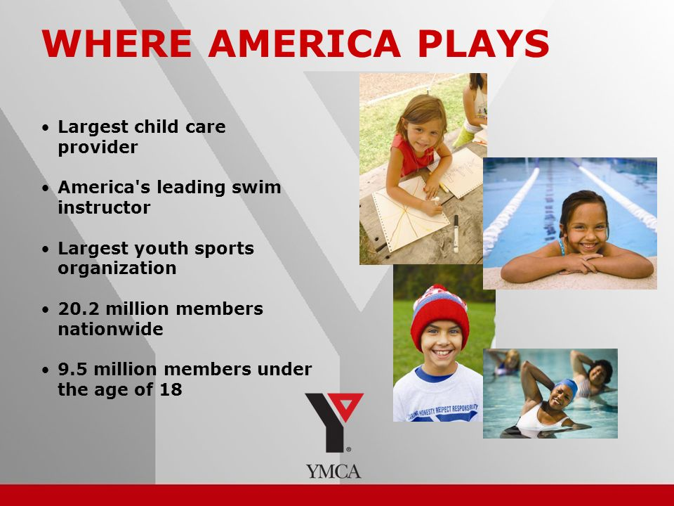 2 Largest child care provider America s leading swim instructor Largest youth sports organization 20.2 million members nationwide 9.5 million members under the age of 18 WHERE AMERICA PLAYS