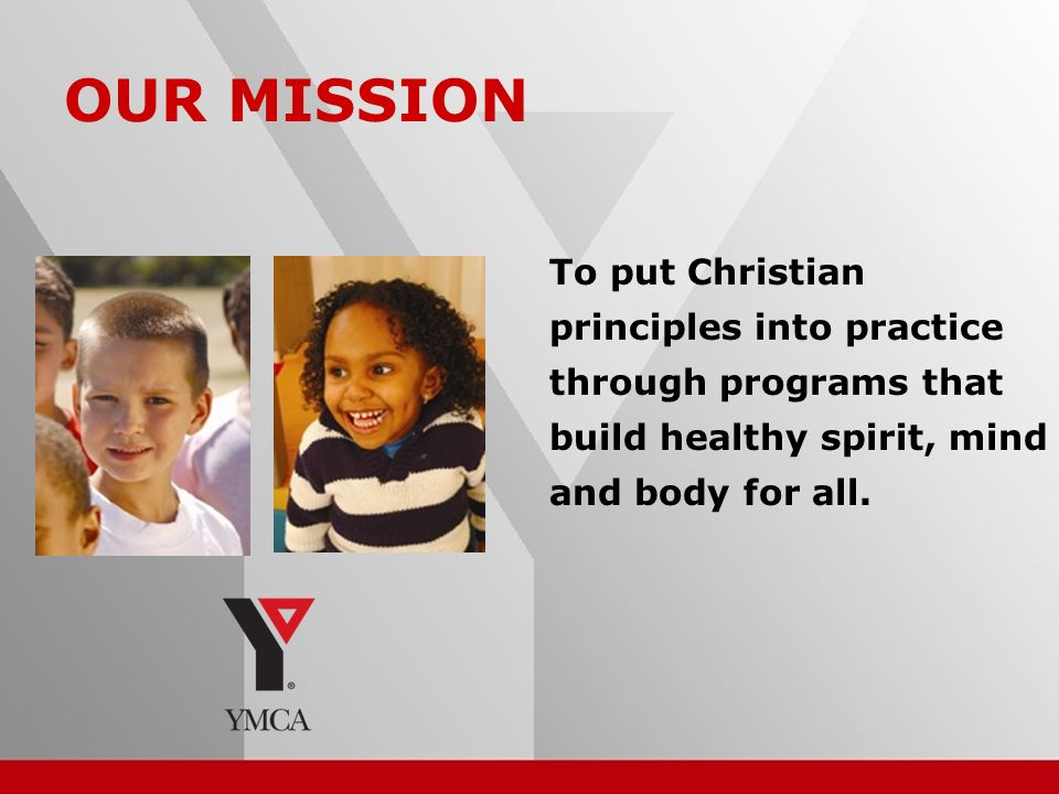 6 OUR MISSION To put Christian principles into practice through programs that build healthy spirit, mind and body for all.