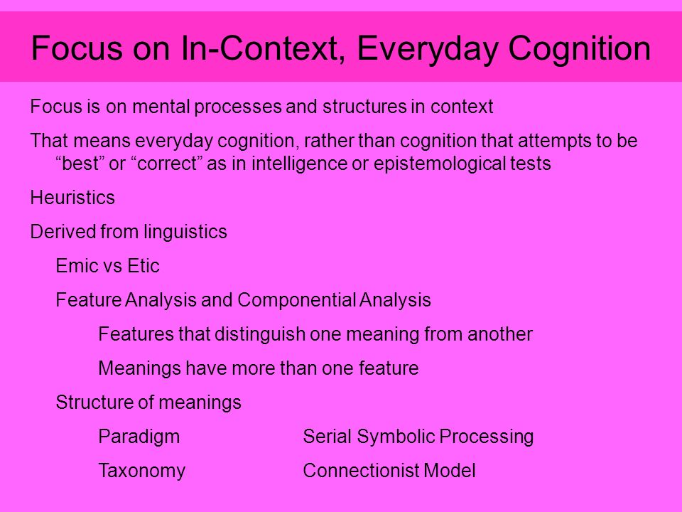 Focus on In-Context, Everyday Cognition Focus is on mental processes and structures in context That means everyday cognition, rather than cognition that attempts to be best or correct as in intelligence or epistemological tests Heuristics Derived from linguistics Emic vs Etic Feature Analysis and Componential Analysis Features that distinguish one meaning from another Meanings have more than one feature Structure of meanings ParadigmSerial Symbolic Processing TaxonomyConnectionist Model