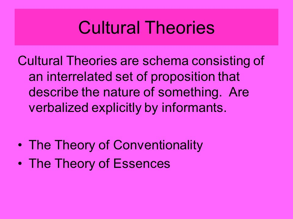 Cultural Theories Cultural Theories are schema consisting of an interrelated set of proposition that describe the nature of something.