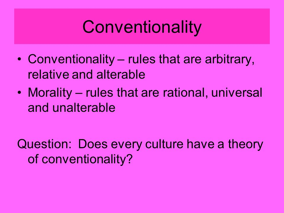 Conventionality Conventionality – rules that are arbitrary, relative and alterable Morality – rules that are rational, universal and unalterable Question: Does every culture have a theory of conventionality