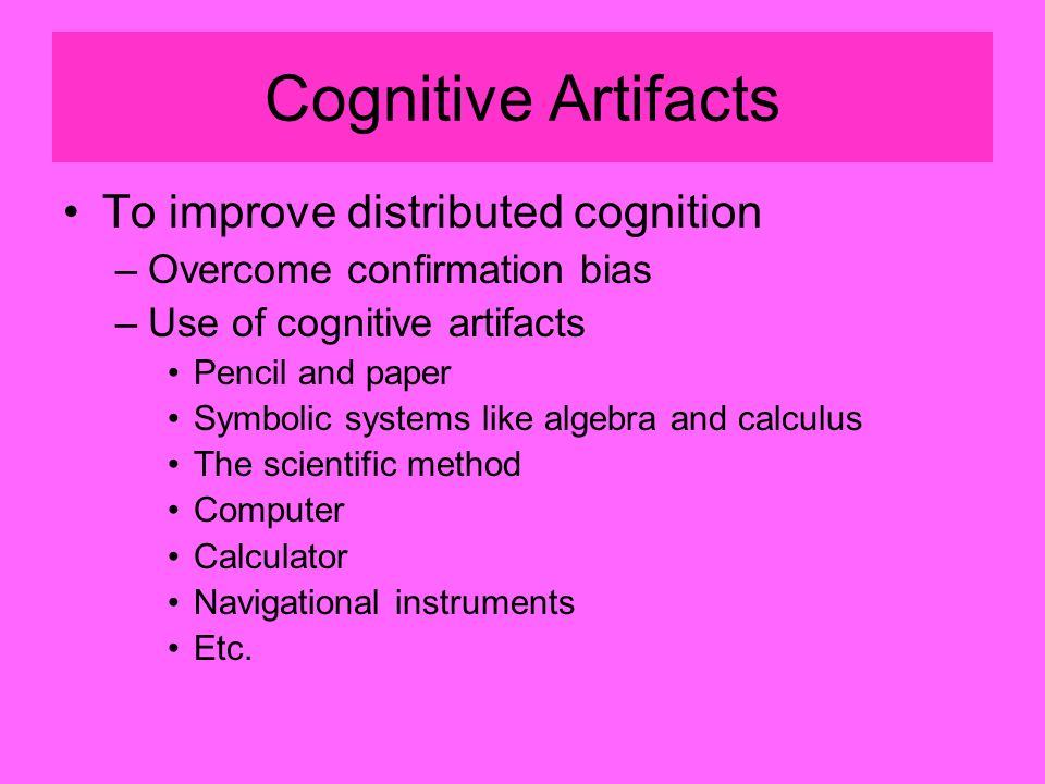 Cognitive Artifacts To improve distributed cognition –Overcome confirmation bias –Use of cognitive artifacts Pencil and paper Symbolic systems like algebra and calculus The scientific method Computer Calculator Navigational instruments Etc.