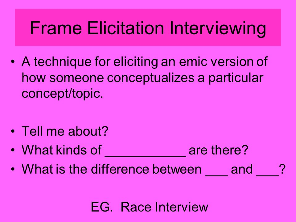 Frame Elicitation Interviewing A technique for eliciting an emic version of how someone conceptualizes a particular concept/topic.