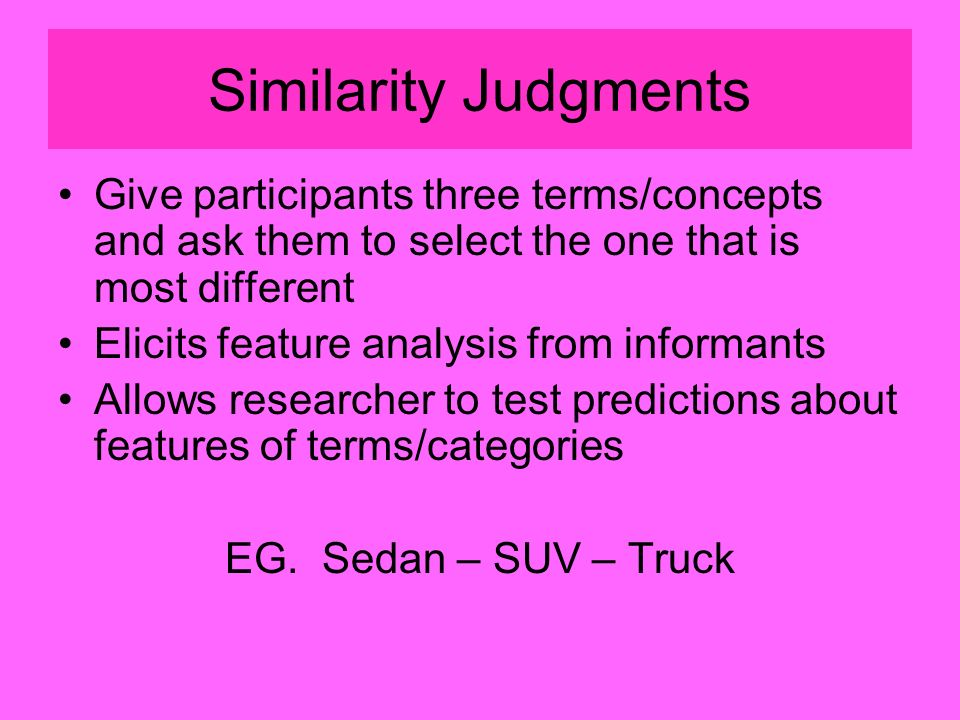 Similarity Judgments Give participants three terms/concepts and ask them to select the one that is most different Elicits feature analysis from informants Allows researcher to test predictions about features of terms/categories EG.