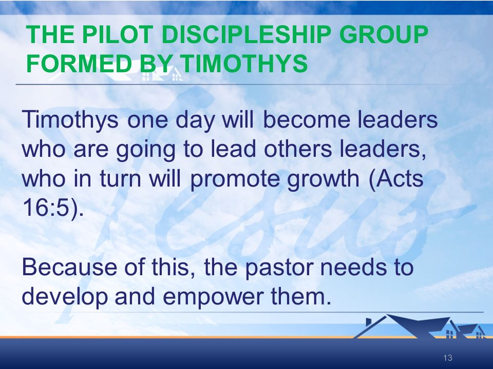 13 Timothys one day will become leaders who are going to lead others leaders, who in turn will promote growth (Acts 16:5).