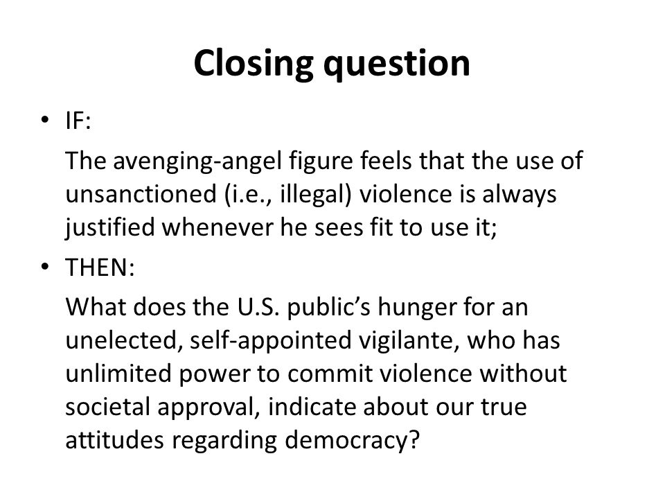 Closing question IF: The avenging-angel figure feels that the use of unsanctioned (i.e., illegal) violence is always justified whenever he sees fit to use it; THEN: What does the U.S.