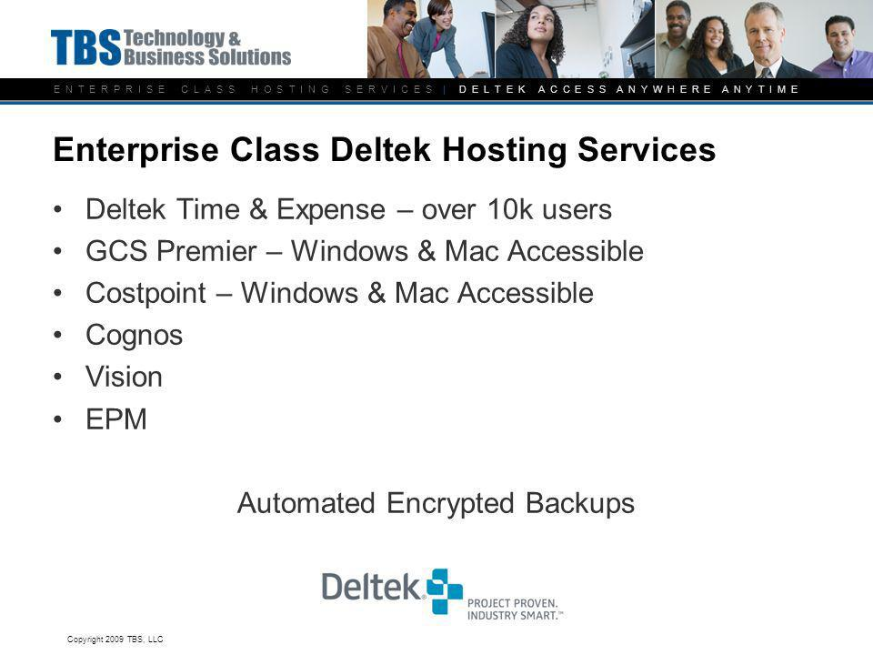E N T E R P R I S E C L A S S H O S T I N G S E R V I C E S | D E L T E K A C C E S S A N Y W H E R E A N Y T I M E Enterprise Class Deltek Hosting Services Deltek Time & Expense – over 10k users GCS Premier – Windows & Mac Accessible Costpoint – Windows & Mac Accessible Cognos Vision EPM Automated Encrypted Backups Copyright 2009 TBS, LLC