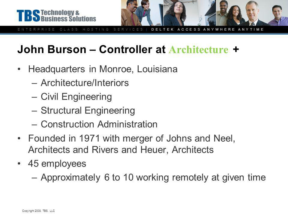 E N T E R P R I S E C L A S S H O S T I N G S E R V I C E S | D E L T E K A C C E S S A N Y W H E R E A N Y T I M E John Burson – Controller at Architecture + Headquarters in Monroe, Louisiana –Architecture/Interiors –Civil Engineering –Structural Engineering –Construction Administration Founded in 1971 with merger of Johns and Neel, Architects and Rivers and Heuer, Architects 45 employees –Approximately 6 to 10 working remotely at given time Copyright 2008.