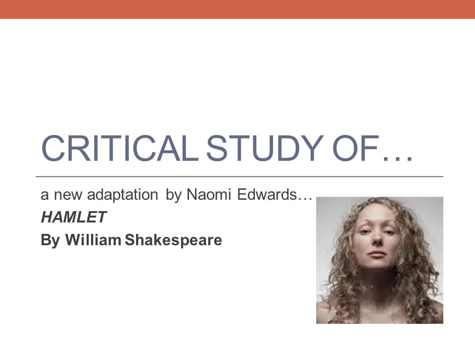 CRITICAL STUDY OF… a new adaptation by Naomi Edwards… HAMLET By William Shakespeare