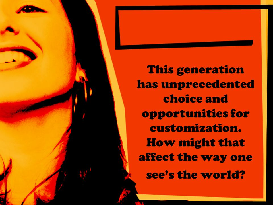 This generation has unprecedented choice and opportunities for customization.