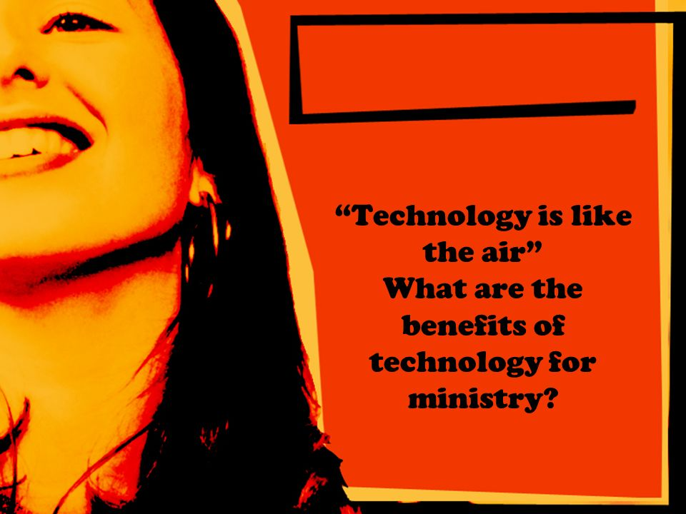 Technology is like the air What are the benefits of technology for ministry