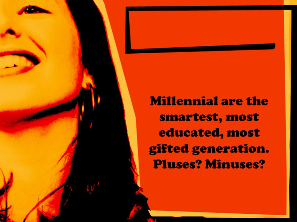 Millennial are the smartest, most educated, most gifted generation. Pluses Minuses