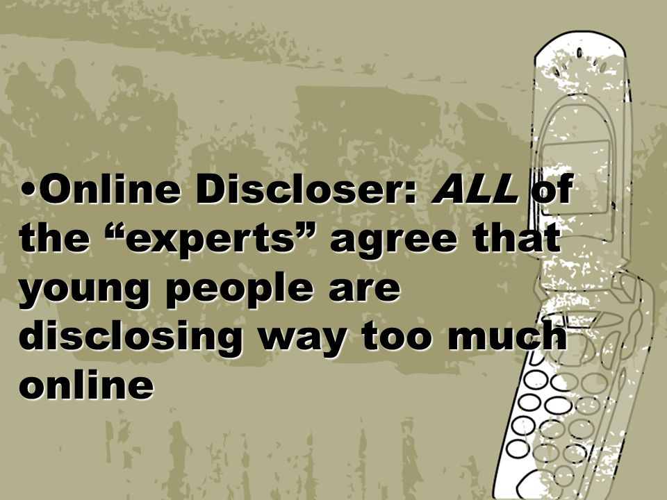 Online Discloser: ALL of the experts agree that young people are disclosing way too much onlineOnline Discloser: ALL of the experts agree that young people are disclosing way too much online