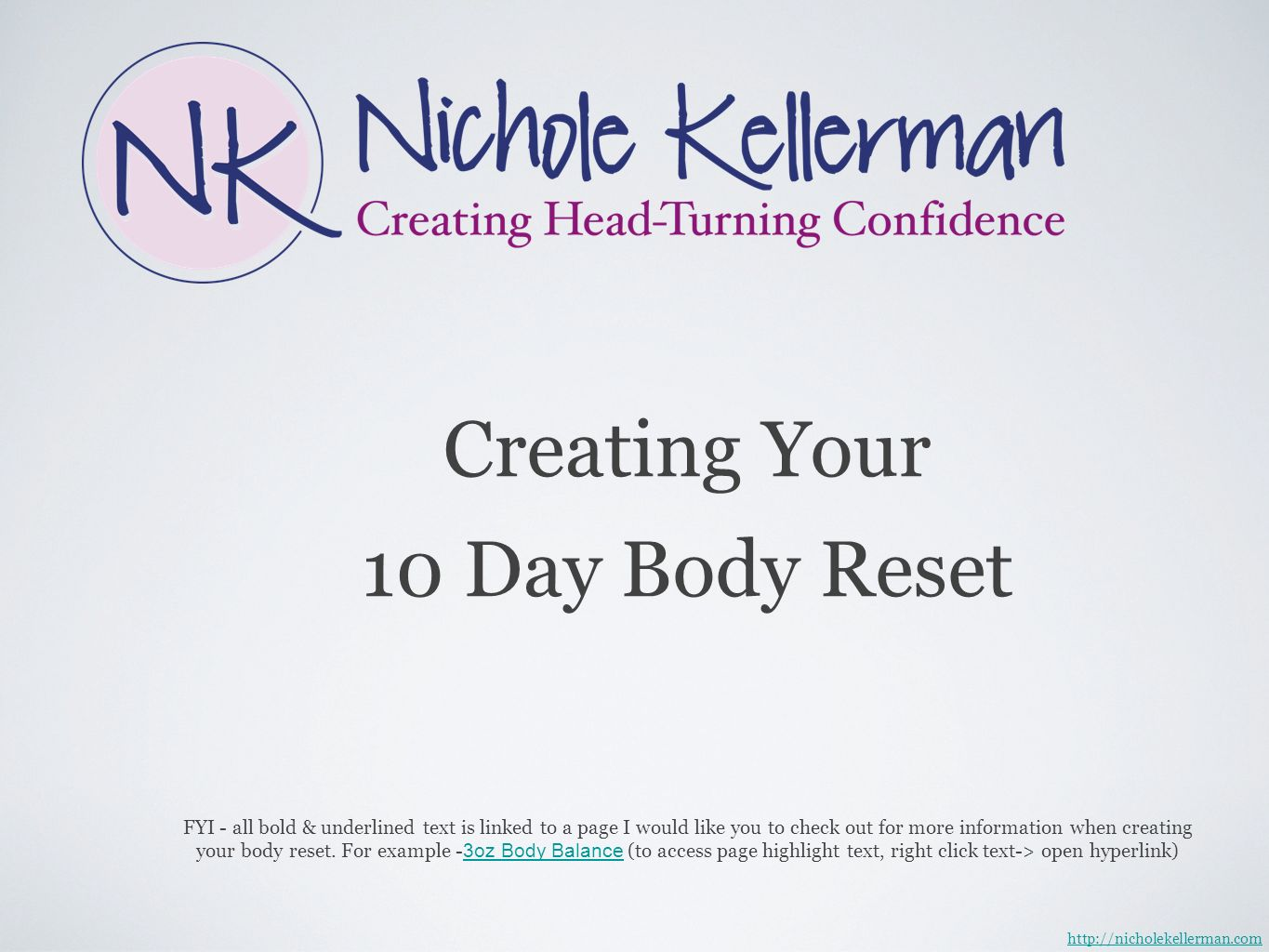 Creating Your 10 Day Body Reset http://nicholekellerman.com FYI - all bold & underlined text is linked to a page I would like you to check out for more information when creating your body reset.