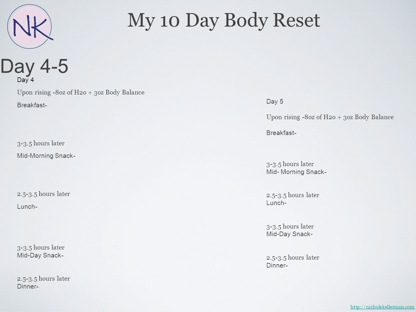 Day 4-5 My 10 Day Body Reset Day 4 Upon rising -8oz of H2o + 3oz Body Balance Breakfast - 3-3.5 hours later Mid-Morning Snack - 2.5-3.5 hours later Lunch - 3-3.5 hours later Mid-Day Snack - 2.5-3.5 hours later Dinner - Day 5 Upon rising -8oz of H2o + 3oz Body Balance Breakfast - 3-3.5 hours later Mid- Morning Snack - 2.5-3.5 hours later Lunch- 3-3.5 hours later Mid-Day Snack- 2.5-3.5 hours later Dinner - http://nicholekellerman.com