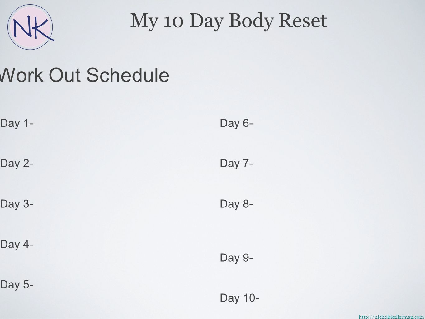 Work Out Schedule Day 1 - Day 2 - Day 3 - Day 4 - Day 5 - Day 6 - Day 7 - Day 8 - Day 9 - Day 10 - My 10 Day Body Reset http://nicholekellerman.com