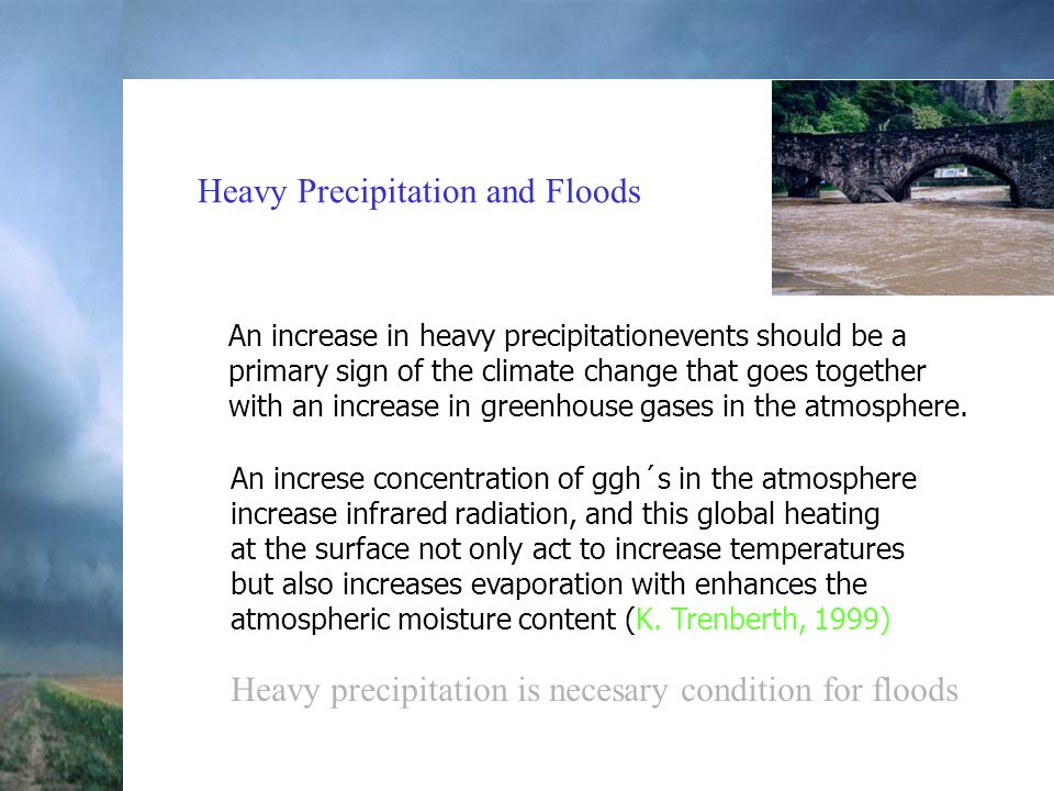 Heavy Precipitation and Floods An increase in heavy precipitationevents should be a primary sign of the climate change that goes together with an increase in greenhouse gases in the atmosphere.