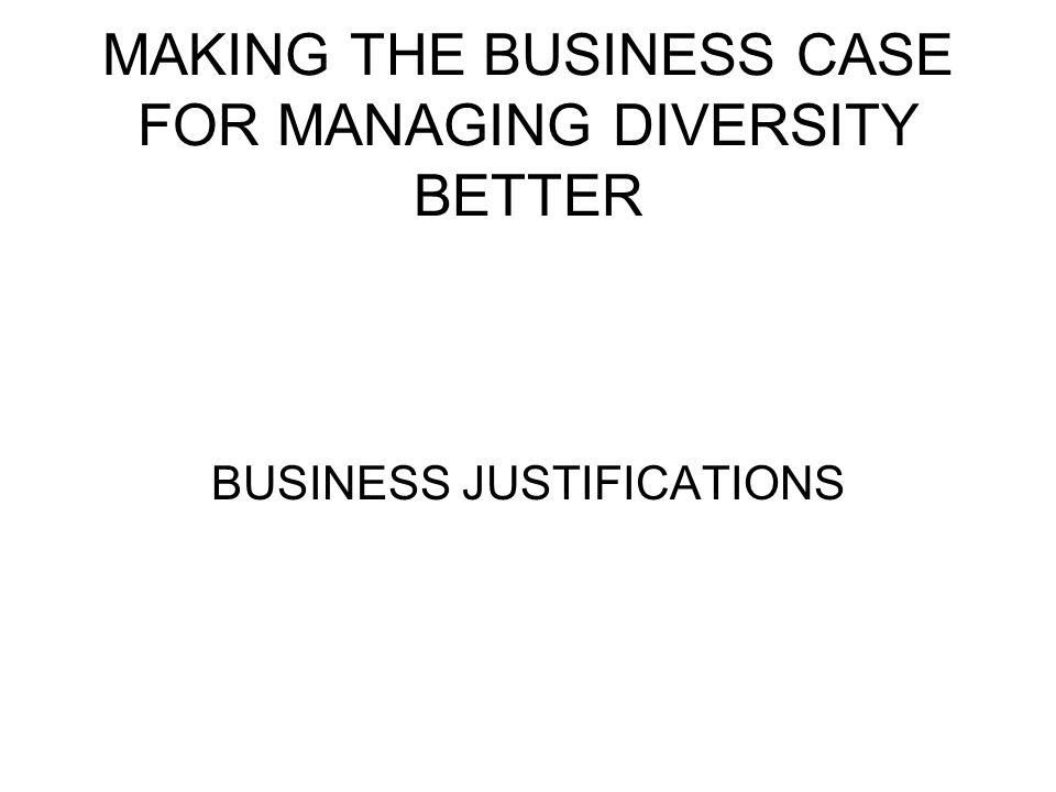 MAKING THE BUSINESS CASE FOR MANAGING DIVERSITY BETTER BUSINESS JUSTIFICATIONS