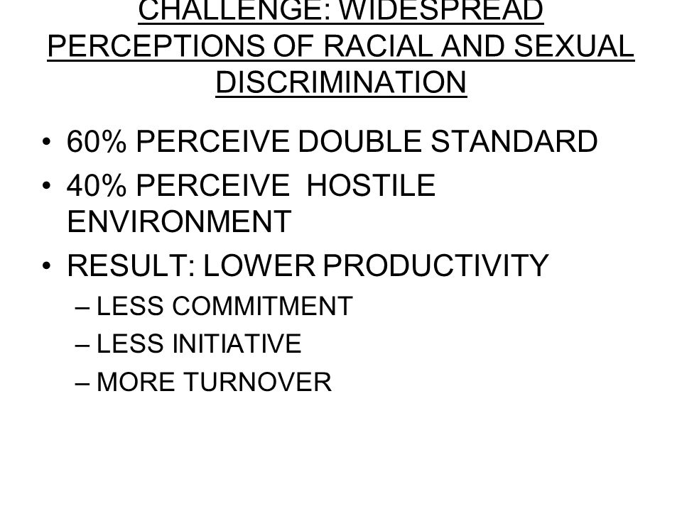CHALLENGE: WIDESPREAD PERCEPTIONS OF RACIAL AND SEXUAL DISCRIMINATION 60% PERCEIVE DOUBLE STANDARD 40% PERCEIVE HOSTILE ENVIRONMENT RESULT: LOWER PRODUCTIVITY –LESS COMMITMENT –LESS INITIATIVE –MORE TURNOVER