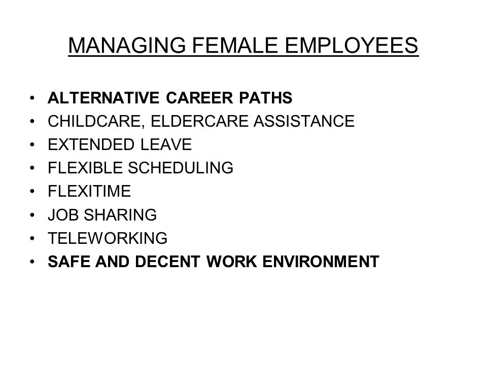 MANAGING FEMALE EMPLOYEES ALTERNATIVE CAREER PATHS CHILDCARE, ELDERCARE ASSISTANCE EXTENDED LEAVE FLEXIBLE SCHEDULING FLEXITIME JOB SHARING TELEWORKING SAFE AND DECENT WORK ENVIRONMENT