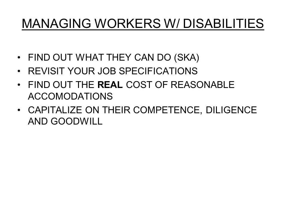 MANAGING WORKERS W/ DISABILITIES FIND OUT WHAT THEY CAN DO (SKA) REVISIT YOUR JOB SPECIFICATIONS FIND OUT THE REAL COST OF REASONABLE ACCOMODATIONS CAPITALIZE ON THEIR COMPETENCE, DILIGENCE AND GOODWILL