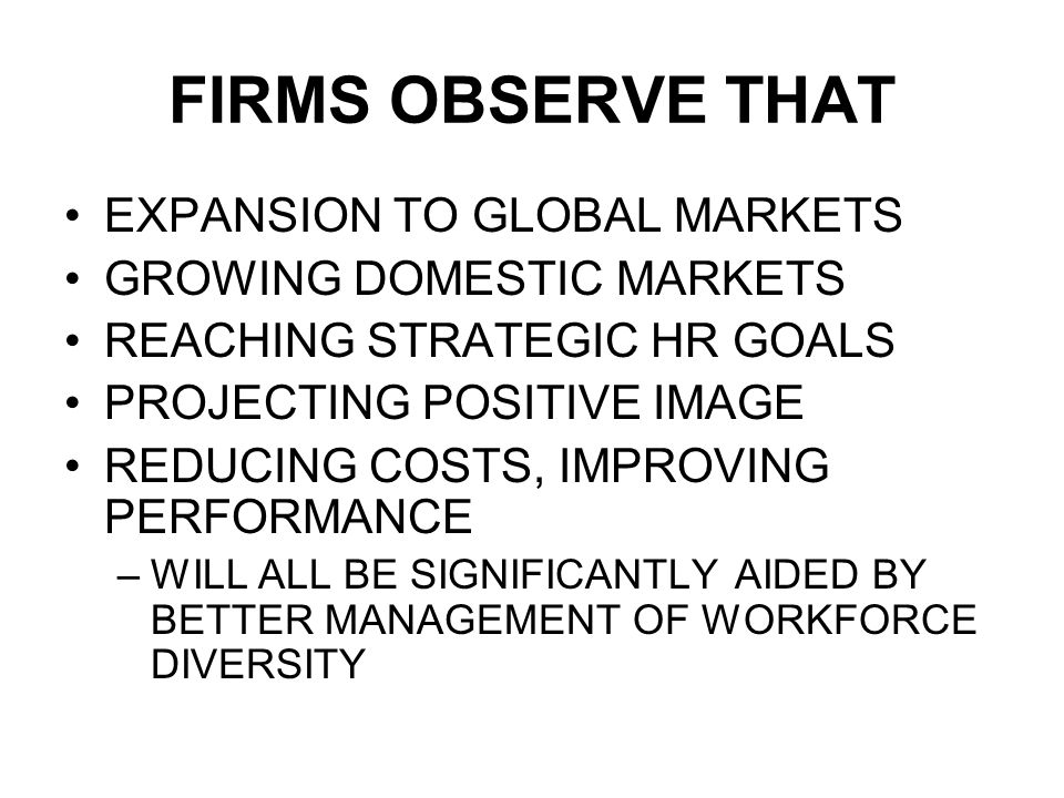 FIRMS OBSERVE THAT EXPANSION TO GLOBAL MARKETS GROWING DOMESTIC MARKETS REACHING STRATEGIC HR GOALS PROJECTING POSITIVE IMAGE REDUCING COSTS, IMPROVING PERFORMANCE –WILL ALL BE SIGNIFICANTLY AIDED BY BETTER MANAGEMENT OF WORKFORCE DIVERSITY