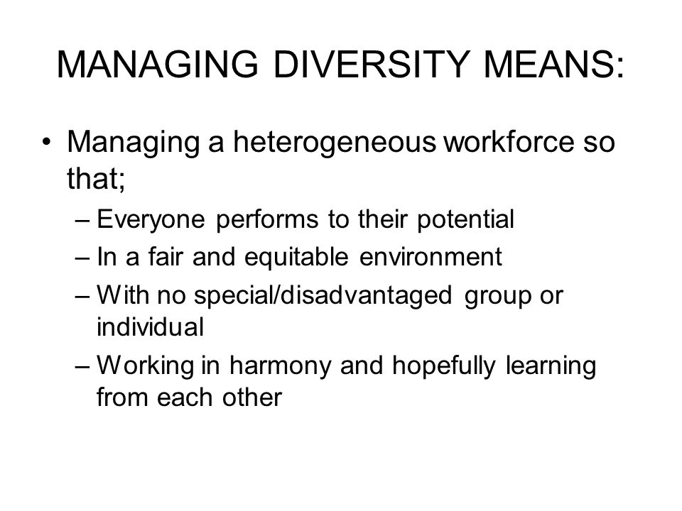 MANAGING DIVERSITY MEANS: Managing a heterogeneous workforce so that; –Everyone performs to their potential –In a fair and equitable environment –With no special/disadvantaged group or individual –Working in harmony and hopefully learning from each other
