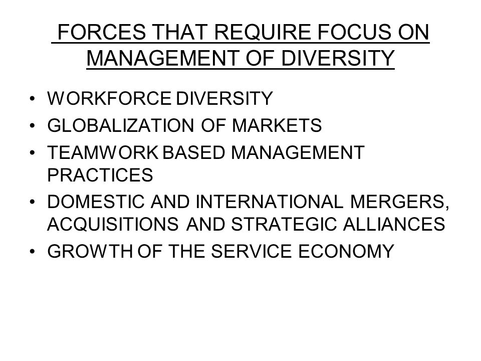 FORCES THAT REQUIRE FOCUS ON MANAGEMENT OF DIVERSITY WORKFORCE DIVERSITY GLOBALIZATION OF MARKETS TEAMWORK BASED MANAGEMENT PRACTICES DOMESTIC AND INTERNATIONAL MERGERS, ACQUISITIONS AND STRATEGIC ALLIANCES GROWTH OF THE SERVICE ECONOMY
