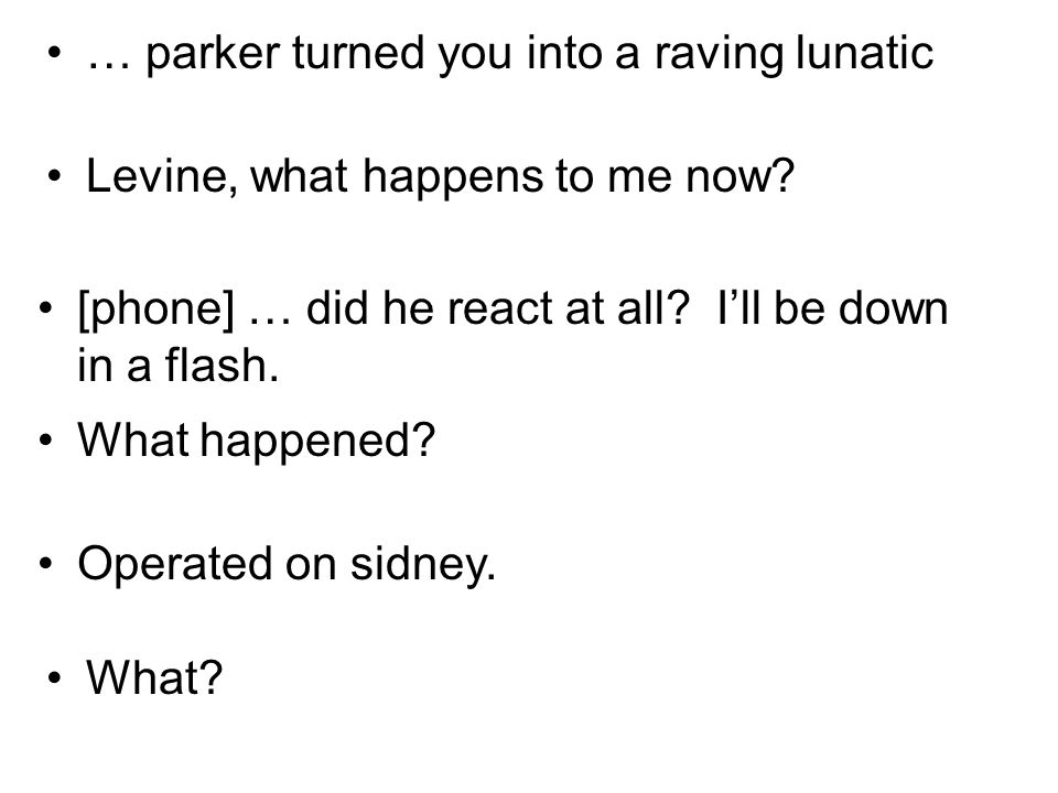 … parker turned you into a raving lunatic Levine, what happens to me now.