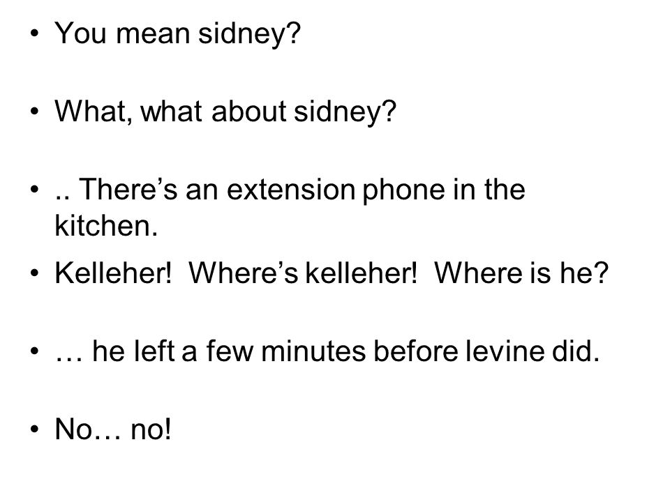 You mean sidney. What, what about sidney .. Theres an extension phone in the kitchen.