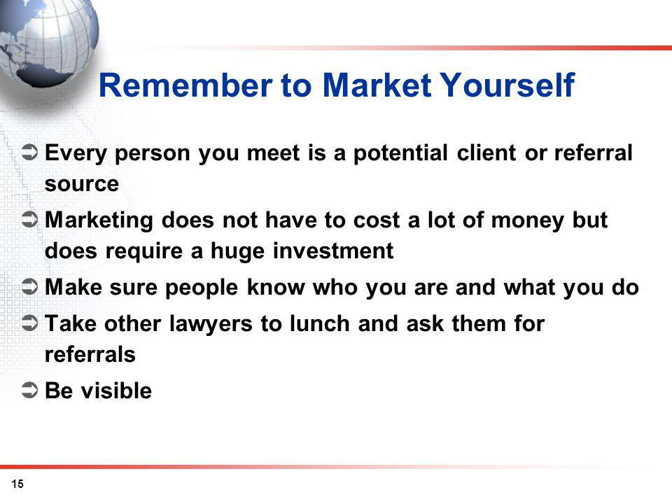 15 Remember to Market Yourself Every person you meet is a potential client or referral source Marketing does not have to cost a lot of money but does require a huge investment Make sure people know who you are and what you do Take other lawyers to lunch and ask them for referrals Be visible