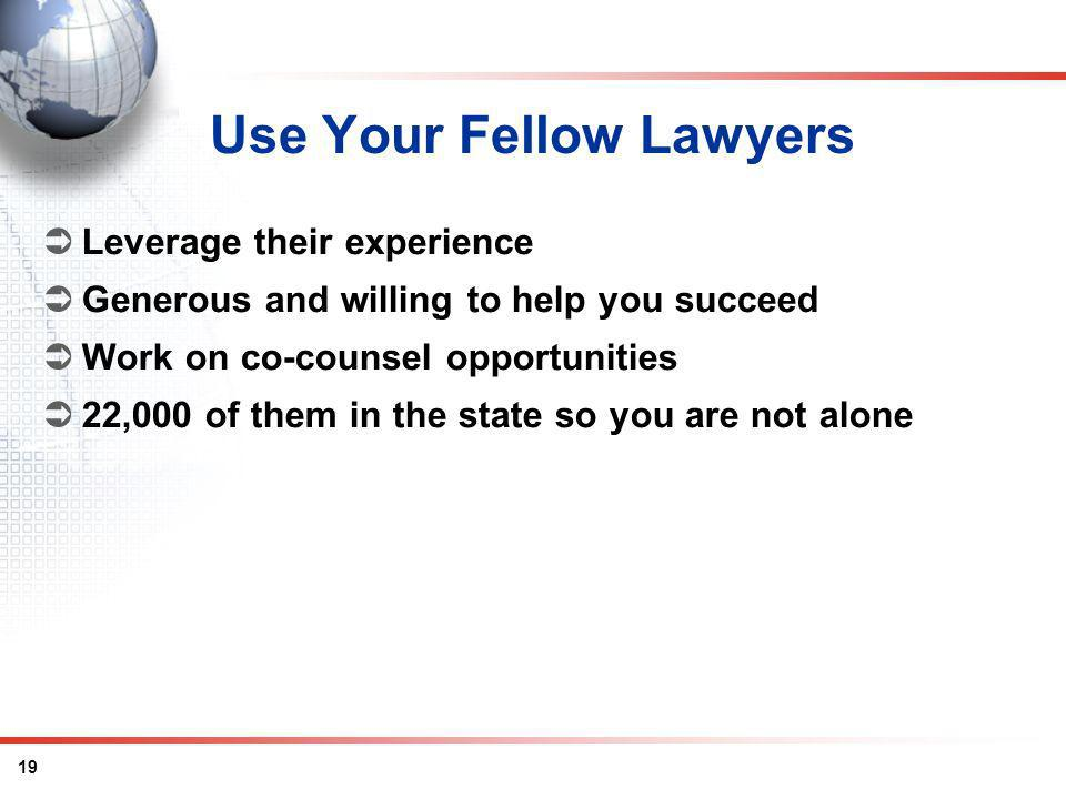 19 Use Your Fellow Lawyers Leverage their experience Generous and willing to help you succeed Work on co-counsel opportunities 22,000 of them in the state so you are not alone