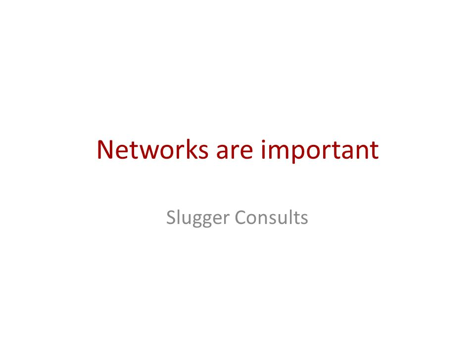 Networks are important Slugger Consults