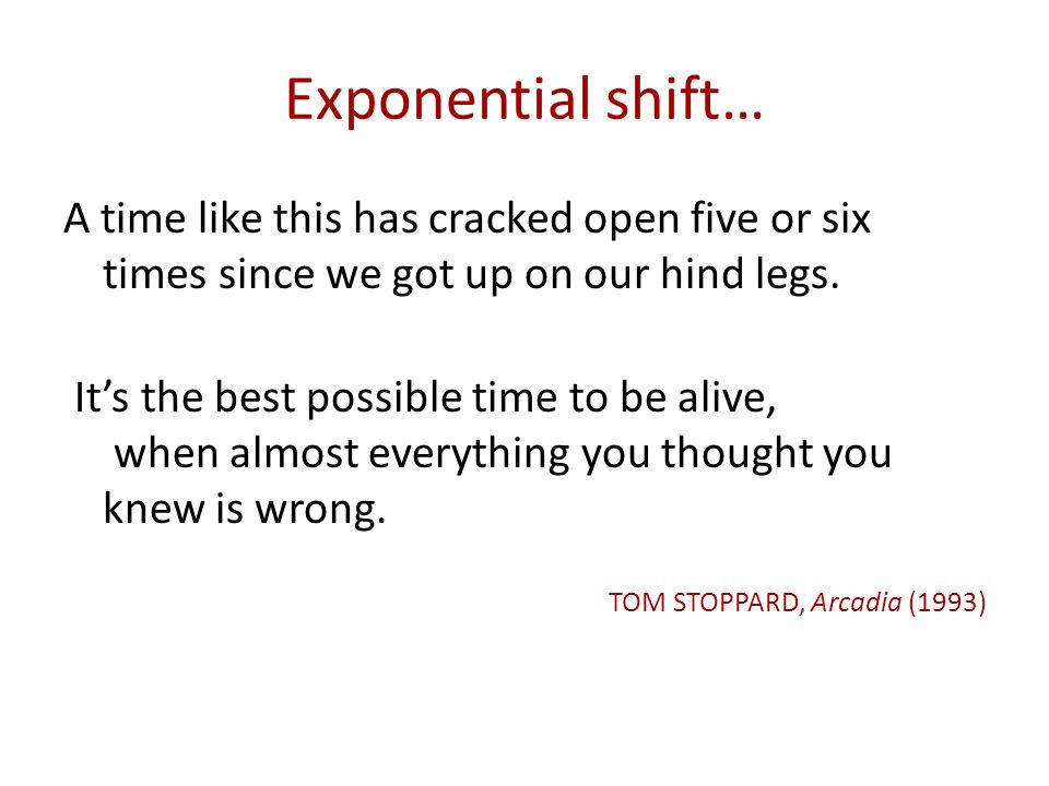 Exponential shift… A time like this has cracked open five or six times since we got up on our hind legs.