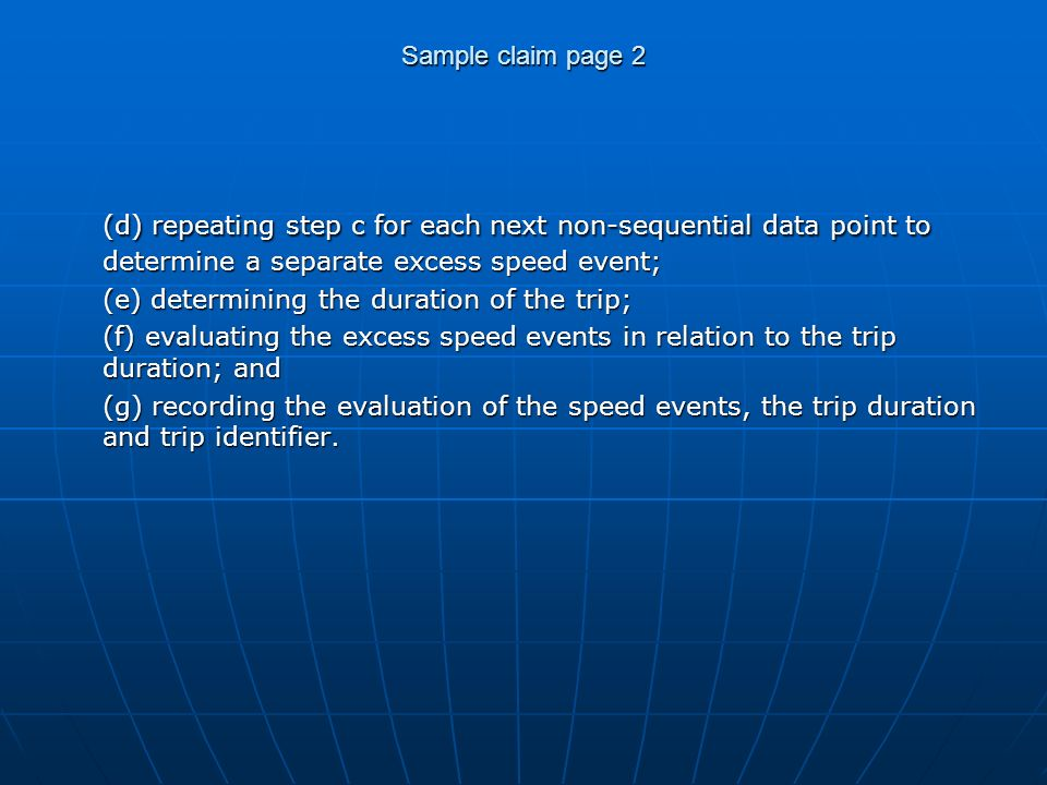 Sample claim page 2 (d) repeating step c for each next non-sequential data point to determine a separate excess speed event; (e) determining the duration of the trip; (f) evaluating the excess speed events in relation to the trip duration; and (g) recording the evaluation of the speed events, the trip duration and trip identifier.