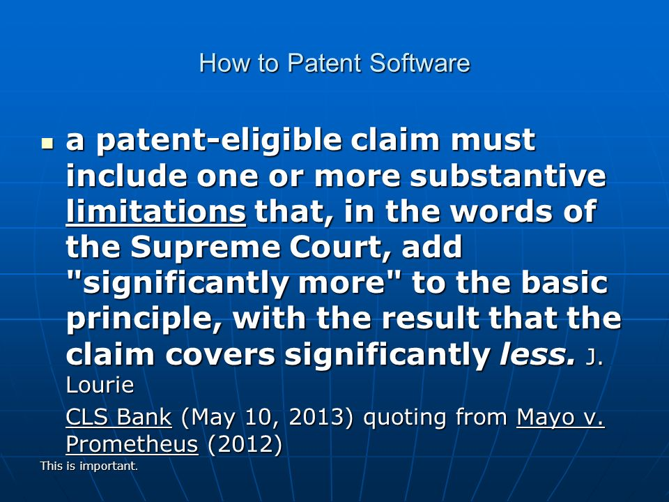 How to Patent Software a patent-eligible claim must include one or more substantive limitations that, in the words of the Supreme Court, add significantly more to the basic principle, with the result that the claim covers significantly less.