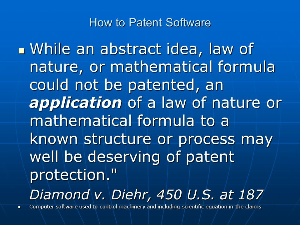 How to Patent Software While an abstract idea, law of nature, or mathematical formula could not be patented, an application of a law of nature or mathematical formula to a known structure or process may well be deserving of patent protection. While an abstract idea, law of nature, or mathematical formula could not be patented, an application of a law of nature or mathematical formula to a known structure or process may well be deserving of patent protection. Diamond v.