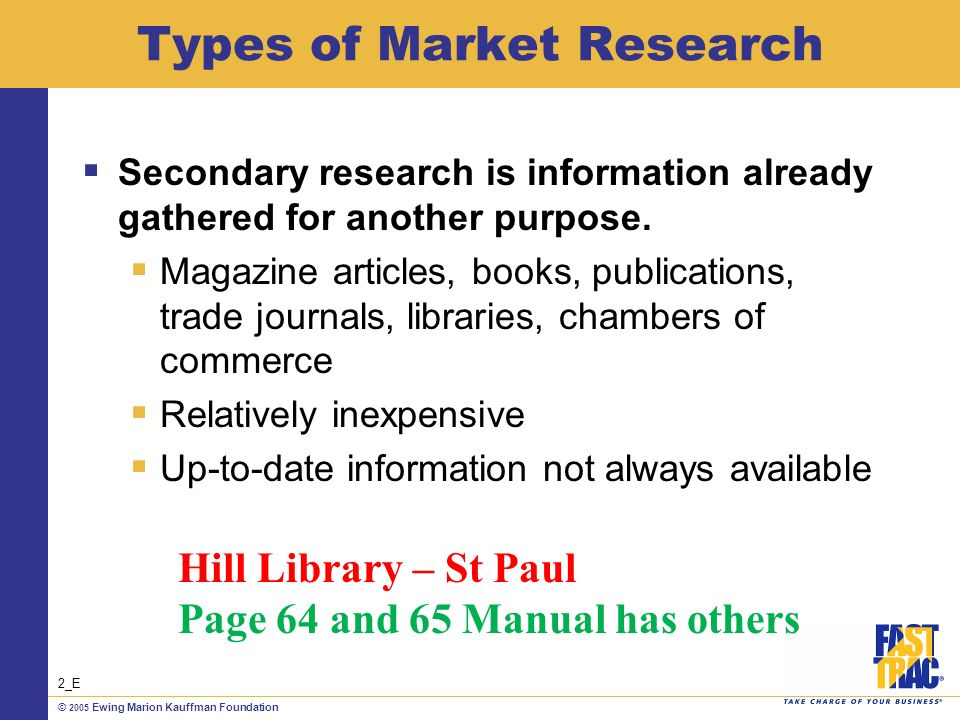 © 2005 Ewing Marion Kauffman Foundation Types of Market Research Secondary research is information already gathered for another purpose.
