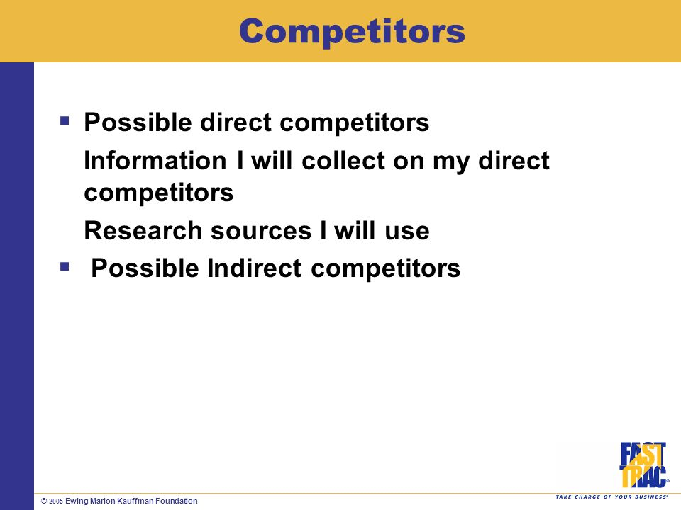 © 2005 Ewing Marion Kauffman Foundation Competitors Possible direct competitors Information I will collect on my direct competitors Research sources I will use Possible Indirect competitors