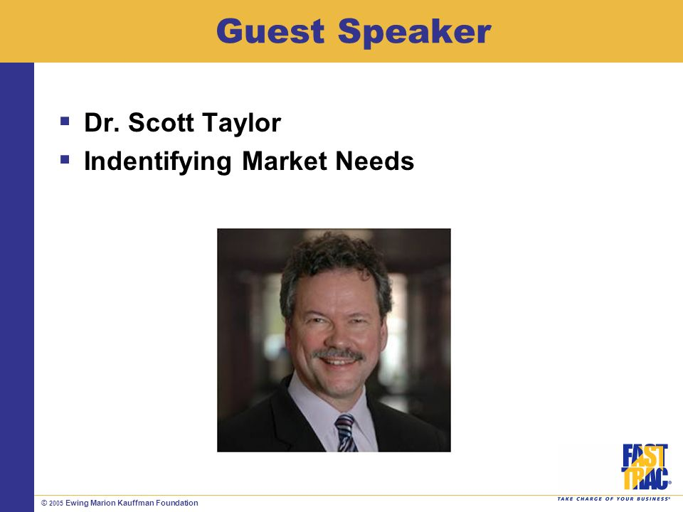 © 2005 Ewing Marion Kauffman Foundation Guest Speaker Dr. Scott Taylor Indentifying Market Needs