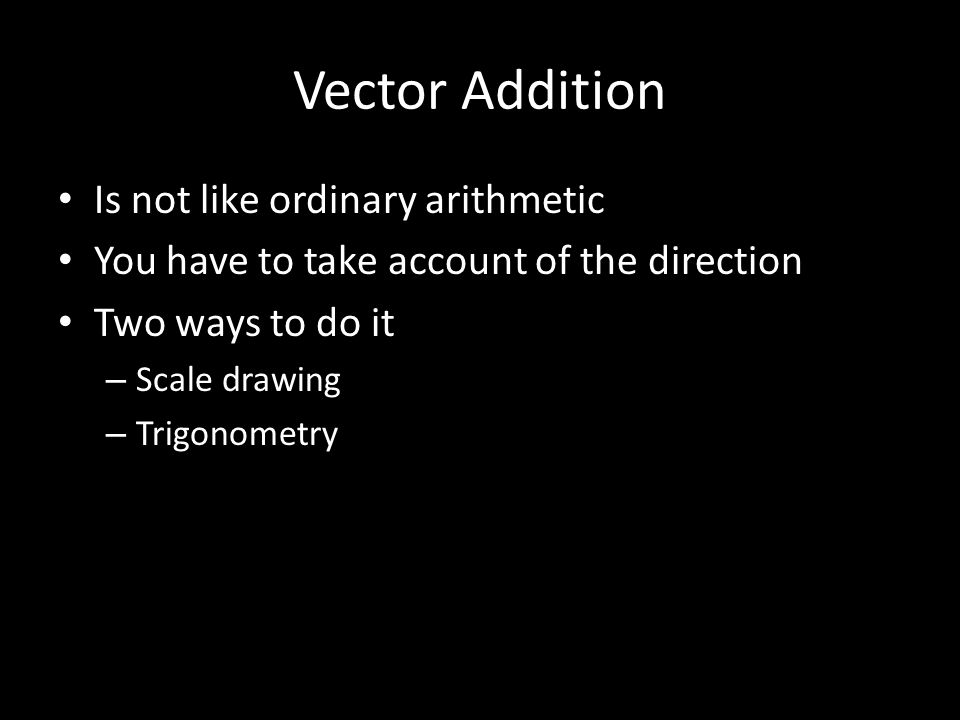 Vector Addition Is not like ordinary arithmetic You have to take account of the direction Two ways to do it – Scale drawing – Trigonometry