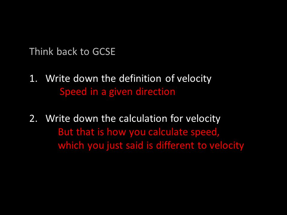 Think back to GCSE 1.Write down the definition of velocity Speed in a given direction 2.Write down the calculation for velocity But that is how you calculate speed, which you just said is different to velocity