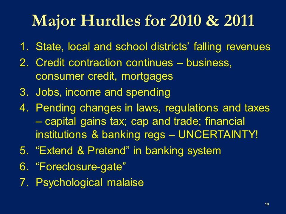 Major Hurdles for 2010 & State, local and school districts falling revenues 2.Credit contraction continues – business, consumer credit, mortgages 3.Jobs, income and spending 4.Pending changes in laws, regulations and taxes – capital gains tax; cap and trade; financial institutions & banking regs – UNCERTAINTY.