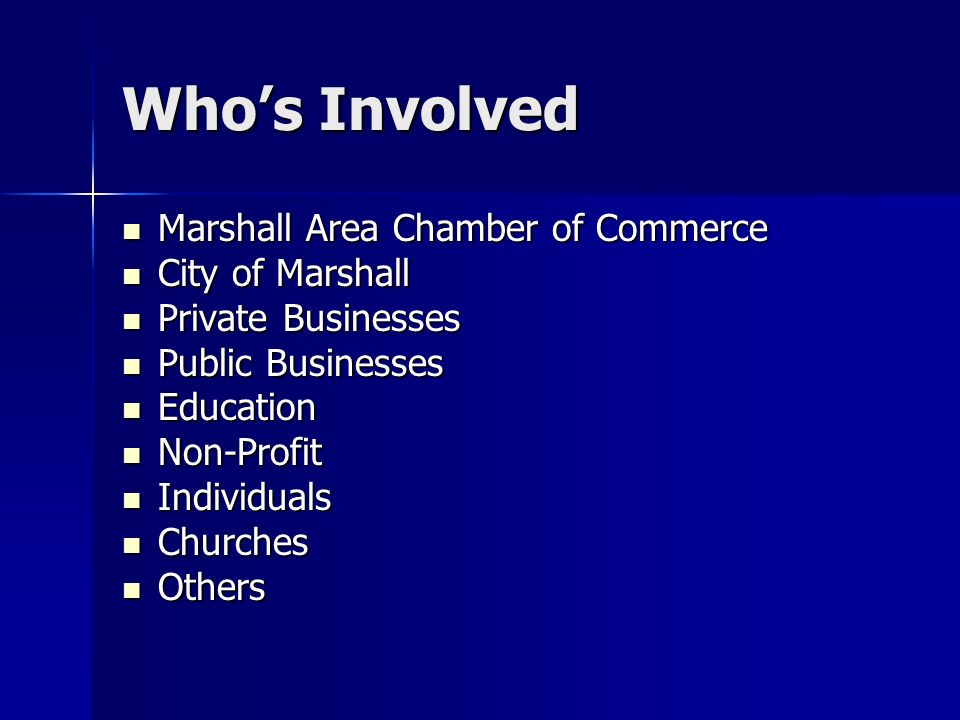 Whos Involved Marshall Area Chamber of Commerce Marshall Area Chamber of Commerce City of Marshall City of Marshall Private Businesses Private Businesses Public Businesses Public Businesses Education Education Non-Profit Non-Profit Individuals Individuals Churches Churches Others Others
