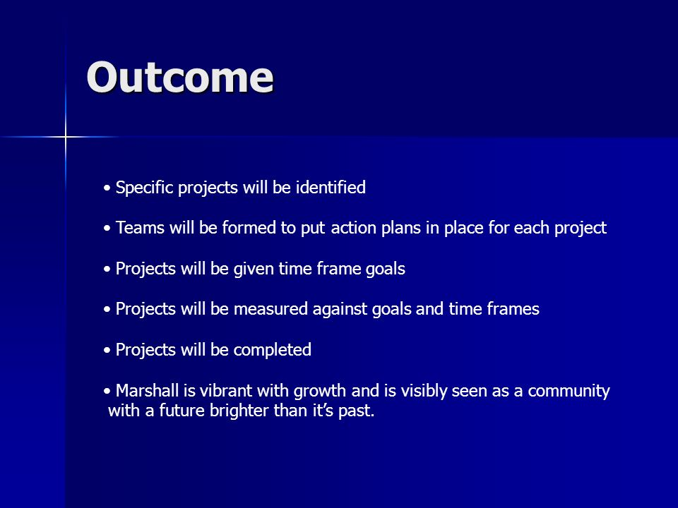 Outcome Specific projects will be identified Teams will be formed to put action plans in place for each project Projects will be given time frame goals Projects will be measured against goals and time frames Projects will be completed Marshall is vibrant with growth and is visibly seen as a community with a future brighter than its past.