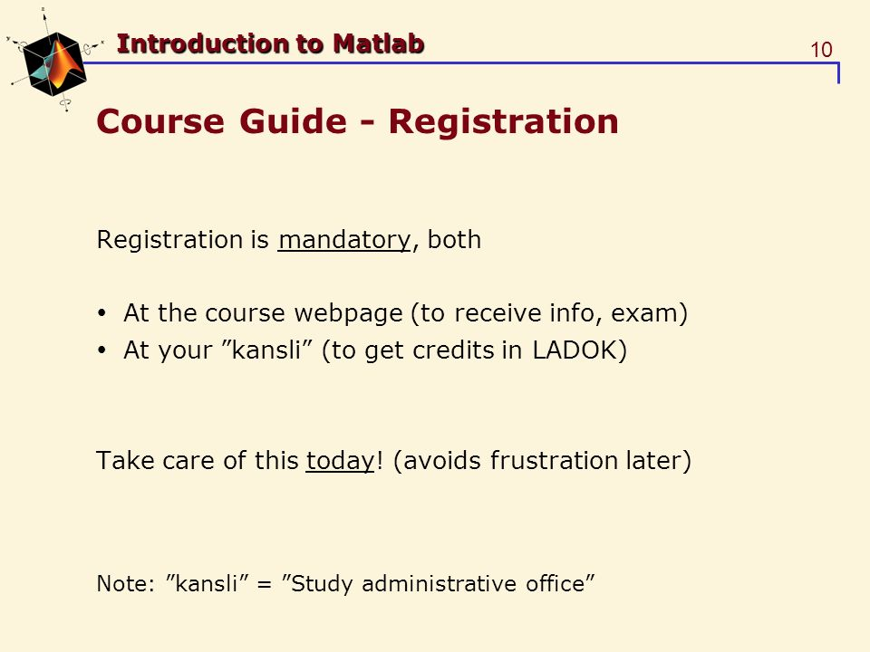 10 Introduction to Matlab Course Guide - Registration Registration is mandatory, both At the course webpage (to receive info, exam) At your kansli (to get credits in LADOK) Take care of this today.