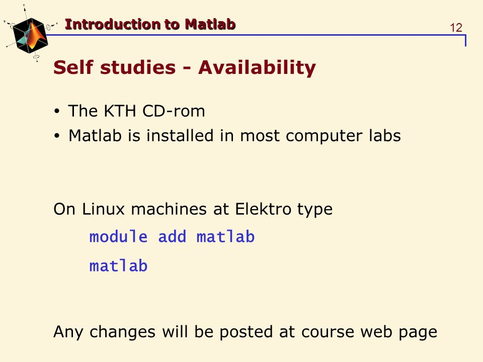 12 Introduction to Matlab Self studies - Availability The KTH CD-rom Matlab is installed in most computer labs On Linux machines at Elektro type Any changes will be posted at course web page module add matlab matlab