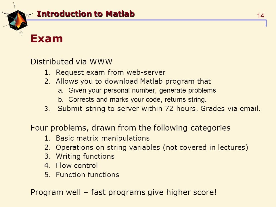14 Introduction to Matlab Exam Distributed via WWW 1.Request exam from web-server 2.Allows you to download Matlab program that a.Given your personal number, generate problems b.Corrects and marks your code, returns string.