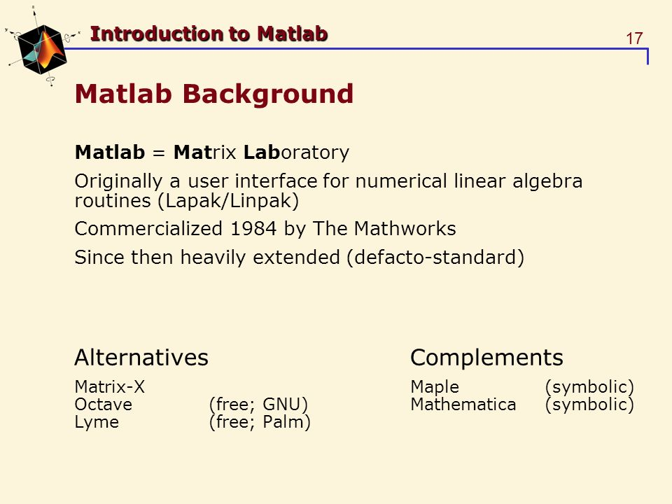 17 Introduction to Matlab Matlab Background Matlab = Matrix Laboratory Originally a user interface for numerical linear algebra routines (Lapak/Linpak) Commercialized 1984 by The Mathworks Since then heavily extended (defacto-standard) AlternativesComplements Matrix-XMaple(symbolic) Octave(free; GNU)Mathematica(symbolic) Lyme(free; Palm)