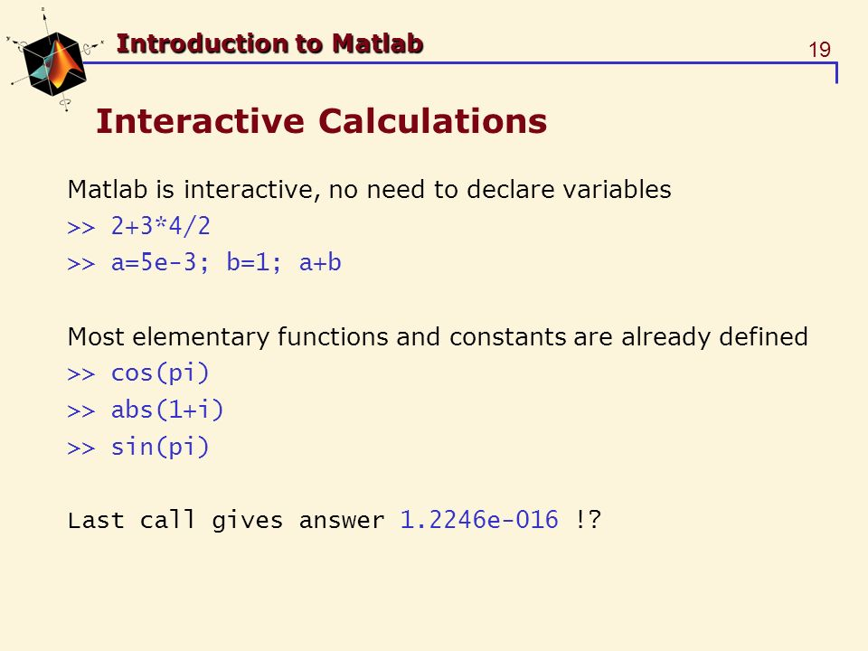 19 Introduction to Matlab Interactive Calculations Matlab is interactive, no need to declare variables >> 2+3*4/2 >> a=5e-3; b=1; a+b Most elementary functions and constants are already defined >> cos(pi) >> abs(1+i) >> sin(pi) Last call gives answer 1.2246e-016 !